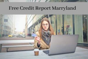 How to Get Free Credit Report Maryland? Is it Real or Fake?